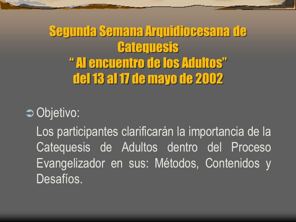 Segunda Semana Arquidiocesana de Catequesis Al encuentro de los Adultos del 13 al 17 de mayo de 2002 Objetivo: Los participantes clarificarán la importancia de la Catequesis de Adultos dentro del Proceso Evangelizador en sus: Métodos, Contenidos y Desafíos.