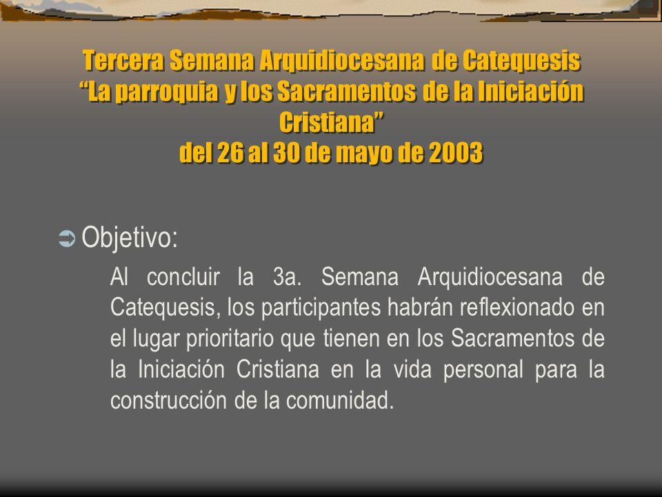 Tercera Semana Arquidiocesana de Catequesis La parroquia y los Sacramentos de la Iniciación Cristiana del 26 al 30 de mayo de 2003 Objetivo: Al concluir la 3a.