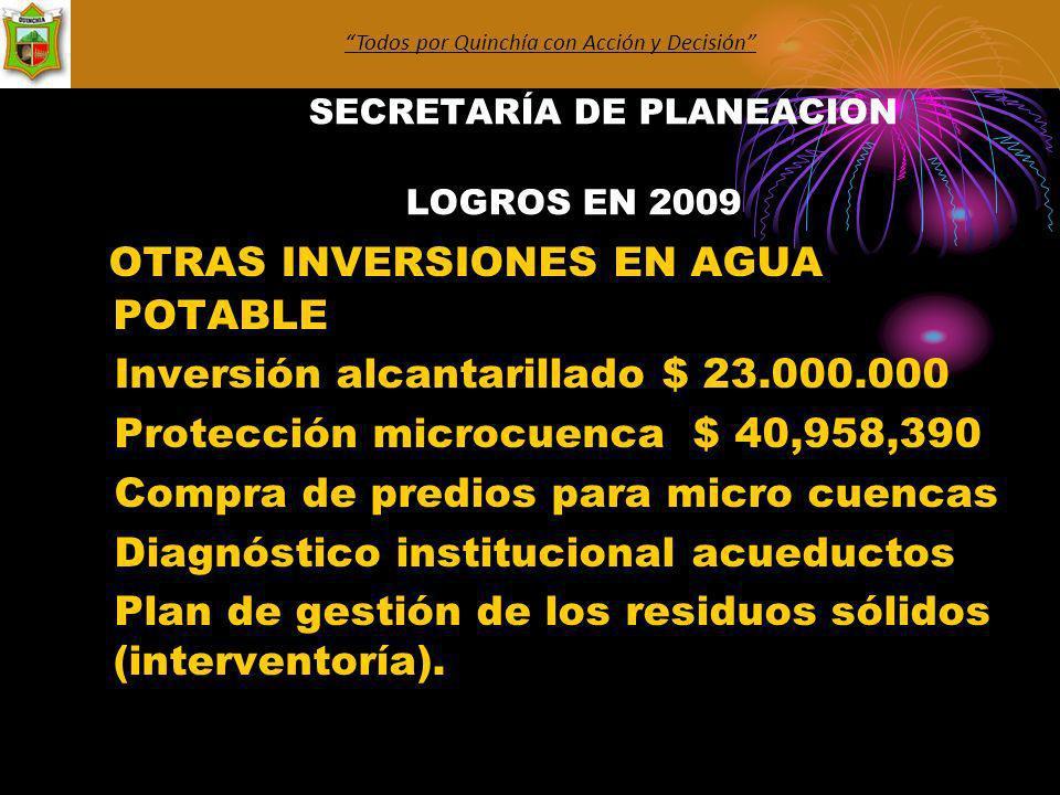SECRETARÍA DE PLANEACION LOGROS EN 2009 OTRAS INVERSIONES EN AGUA POTABLE Inversión alcantarillado $ 23.000.000 Protección microcuenca $ 40,958,390 Compra de predios para micro cuencas Diagnóstico institucional acueductos Plan de gestión de los residuos sólidos (interventoría).