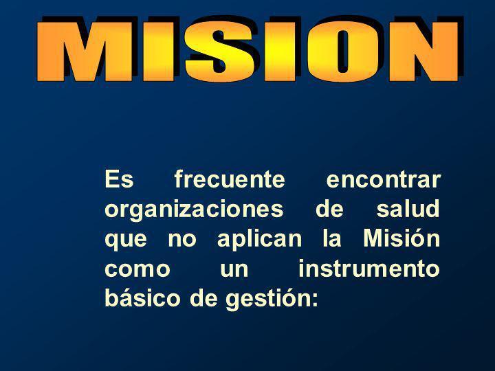 Es frecuente encontrar organizaciones de salud que no aplican la Misión como un instrumento básico de gestión:
