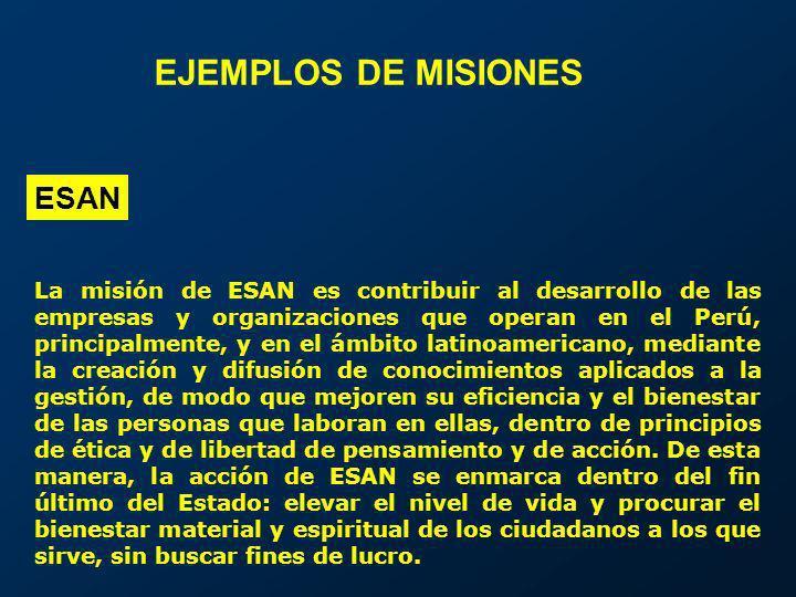 ESAN EJEMPLOS DE MISIONES La misión de ESAN es contribuir al desarrollo de las empresas y organizaciones que operan en el Perú, principalmente, y en e