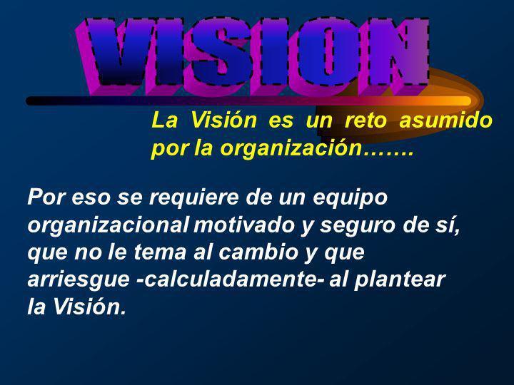 La Visión es un reto asumido por la organización……. Por eso se requiere de un equipo organizacional motivado y seguro de sí, que no le tema al cambio