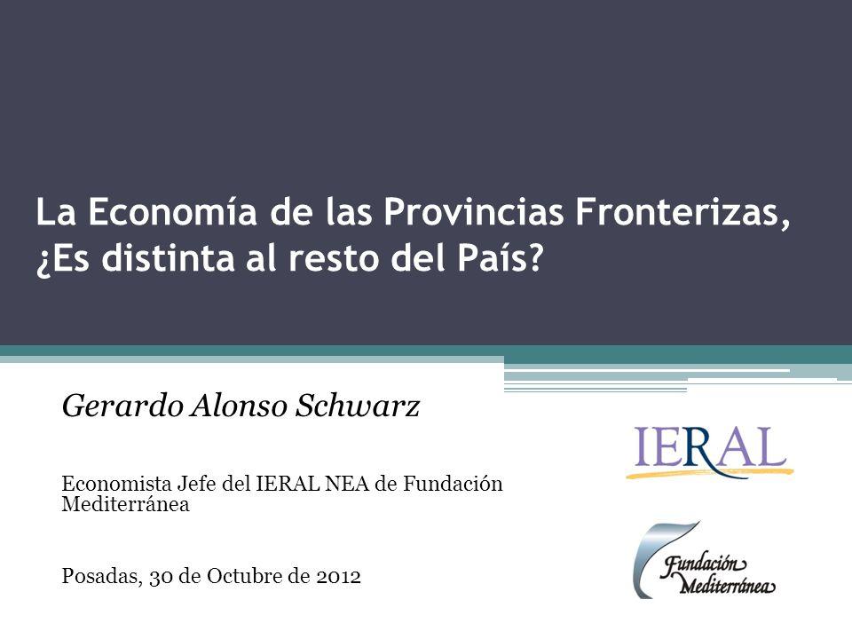 La Economía de las Provincias Fronterizas, ¿Es distinta al resto del País? Gerardo Alonso Schwarz Economista Jefe del IERAL NEA de Fundación Mediterrá