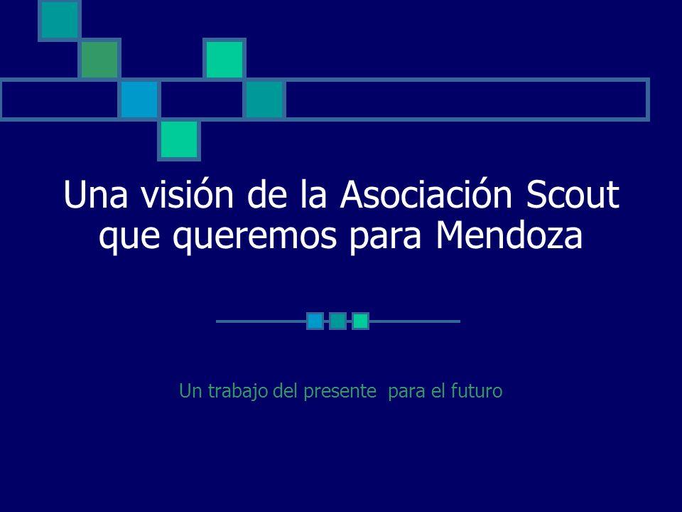 Una visión de la Asociación Scout que queremos para Mendoza Un trabajo del presente para el futuro