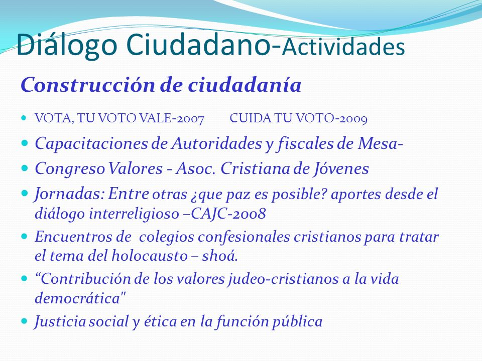 Diálogo Ciudadano- Actividades Construcción de ciudadanía VOTA, TU VOTO VALE-2007 CUIDA TU VOTO-2009 Capacitaciones de Autoridades y fiscales de Mesa-