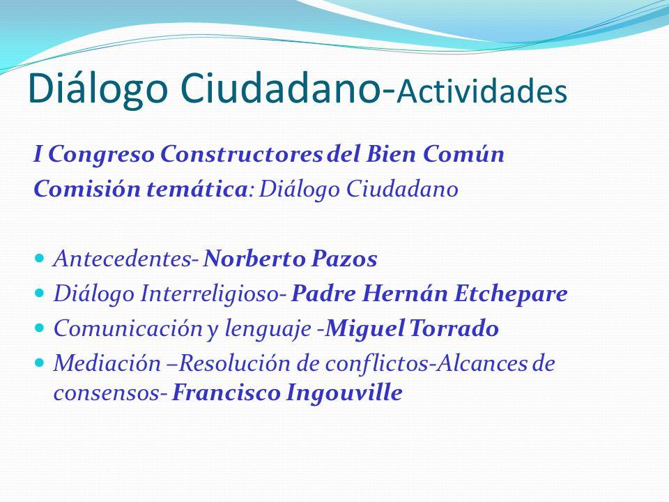 Diálogo Ciudadano- Actividades I Congreso Constructores del Bien Común Comisión temática: Diálogo Ciudadano Antecedentes- Norberto Pazos Diálogo Inter