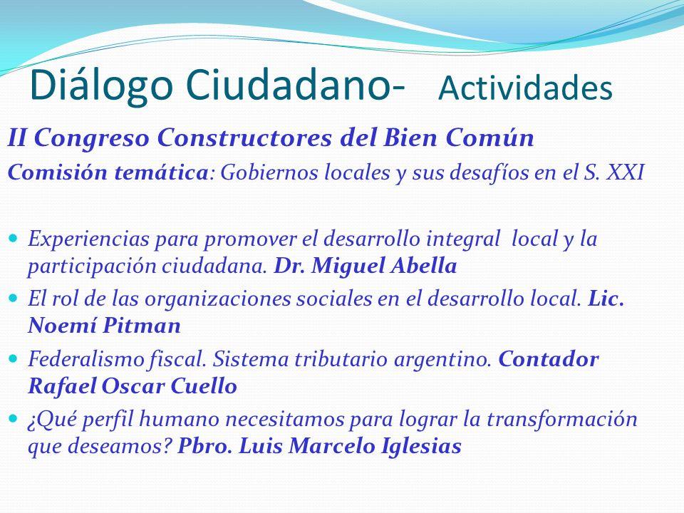 Diálogo Ciudadano- Actividades II Congreso Constructores del Bien Común Comisión temática: Gobiernos locales y sus desafíos en el S. XXI Experiencias