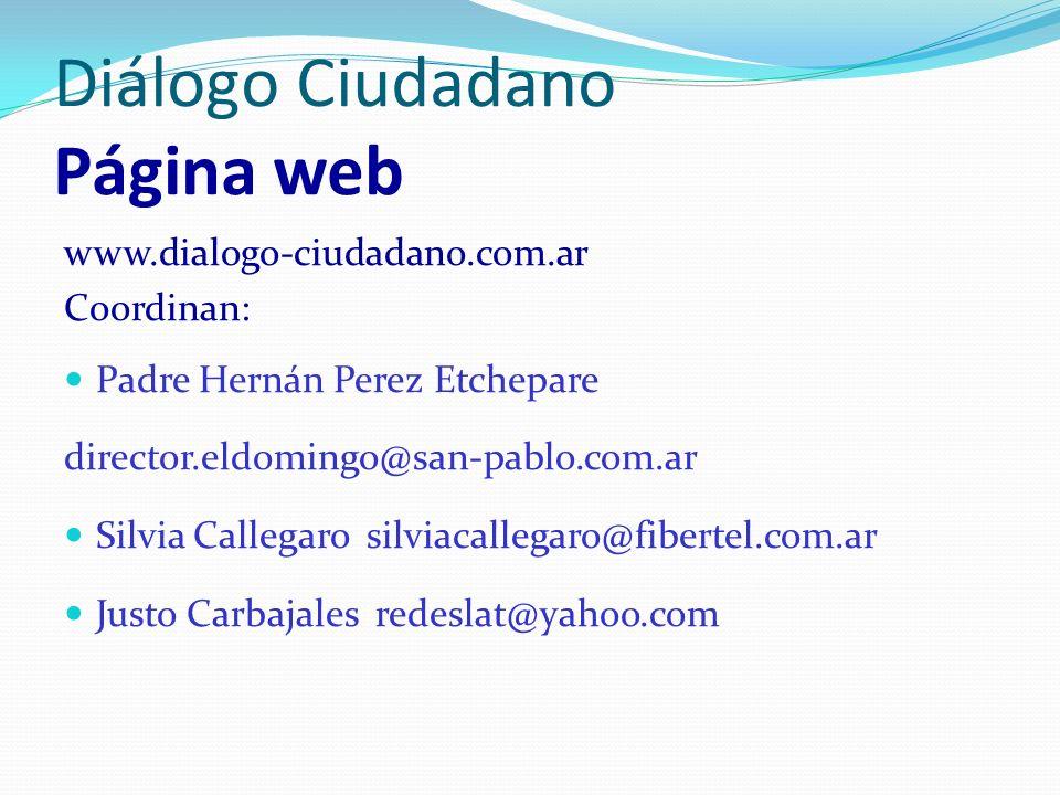 Diálogo Ciudadano Página web www.dialogo-ciudadano.com.ar Coordinan: Padre Hernán Perez Etchepare director.eldomingo@san-pablo.com.ar Silvia Callegaro silviacallegaro@fibertel.com.ar Justo Carbajales redeslat@yahoo.com