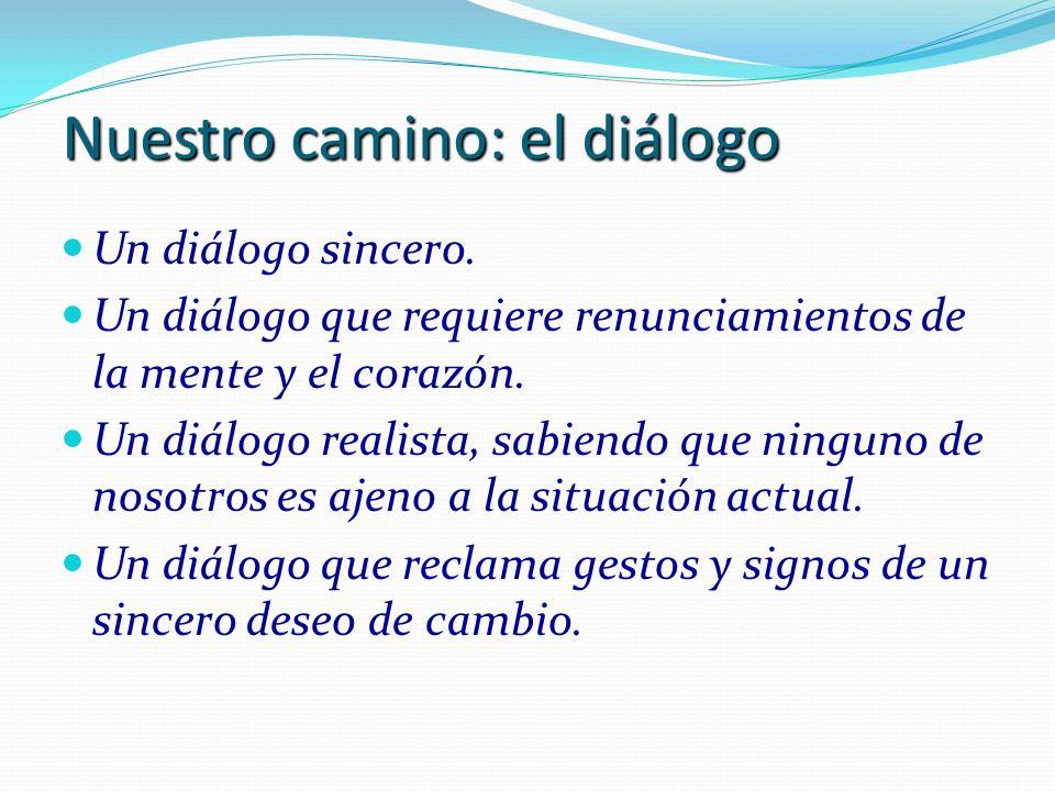 Nuestro camino: el diálogo Un diálogo sincero. Un diálogo que requiere renunciamientos de la mente y el corazón. Un diálogo realista, sabiendo que nin
