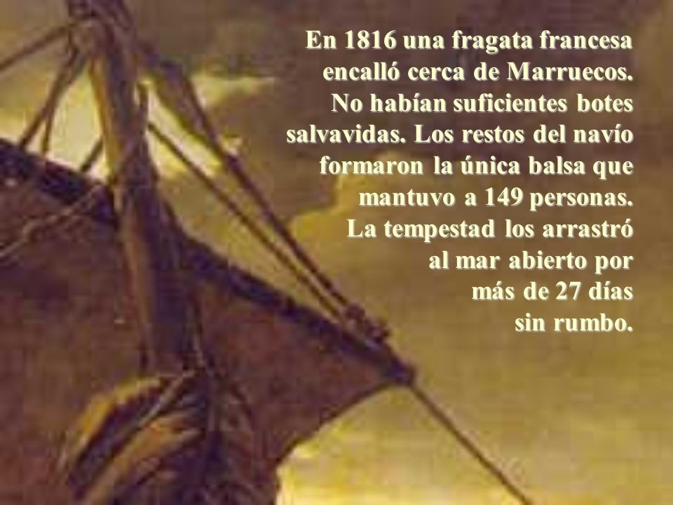 En 1816 una fragata francesa encalló cerca de Marruecos. No habían suficientes botes salvavidas. Los restos del navío formaron la única balsa que mant