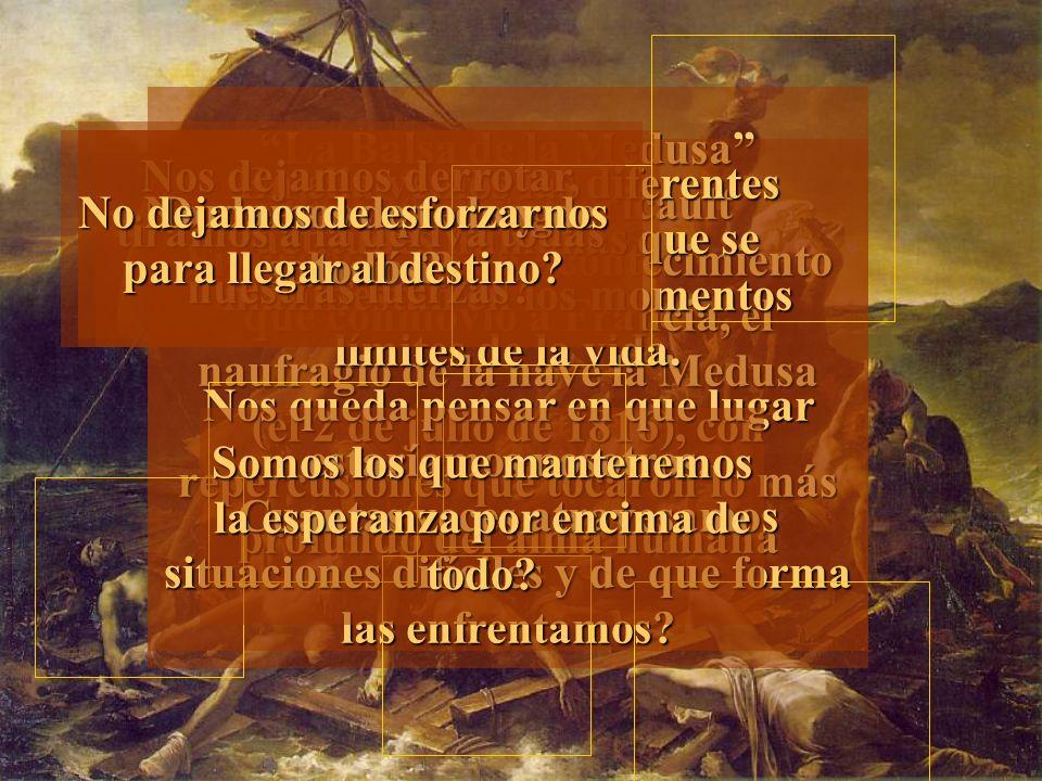 La Balsa de la Medusa de Theodore Gericault Figuración de un acontecimiento que conmovió a Francia, el naufragio de la nave la Medusa (el 2 de julio de 1816), con repercusiones que tocaron lo más profundo del alma humana La Balsa de la Medusa de Theodore Gericault Figuración de un acontecimiento que conmovió a Francia, el naufragio de la nave la Medusa (el 2 de julio de 1816), con repercusiones que tocaron lo más profundo del alma humana En ella vemos las diferentes actitudes humanas que se manifiestan en los momentos límites de la vida.