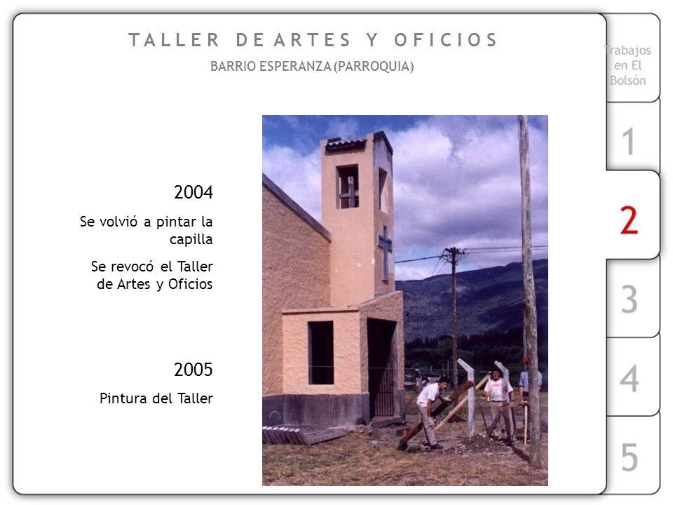 T A L L E R D E A R T E S Y O F I C I O S BARRIO ESPERANZA (PARROQUIA) 2004 Se volvió a pintar la capilla Se revocó el Taller de Artes y Oficios 2005 Pintura del Taller