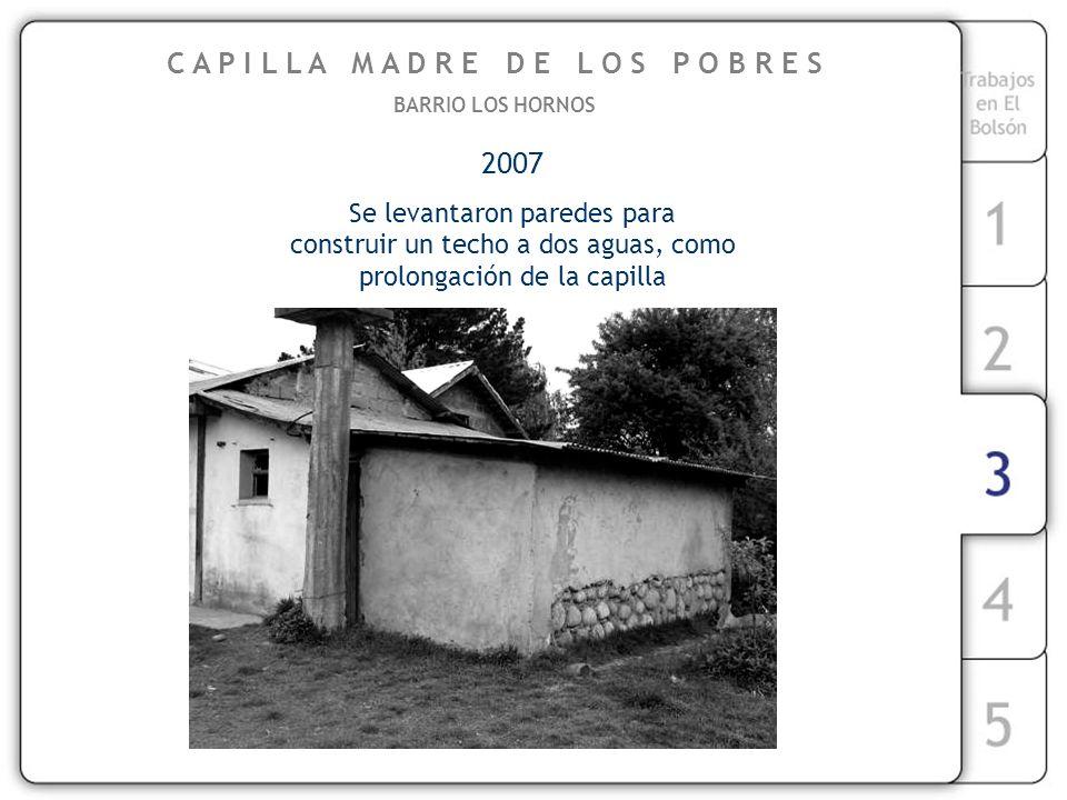 2007 Se levantaron paredes para construir un techo a dos aguas, como prolongación de la capilla C A P I L L A M A D R E D E L O S P O B R E S BARRIO LOS HORNOS