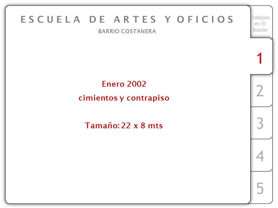 Enero 2002 cimientos y contrapiso Tamaño: 22 x 8 mts E S C U E L A D E A R T E S Y O F I C I O S BARRIO COSTANERA