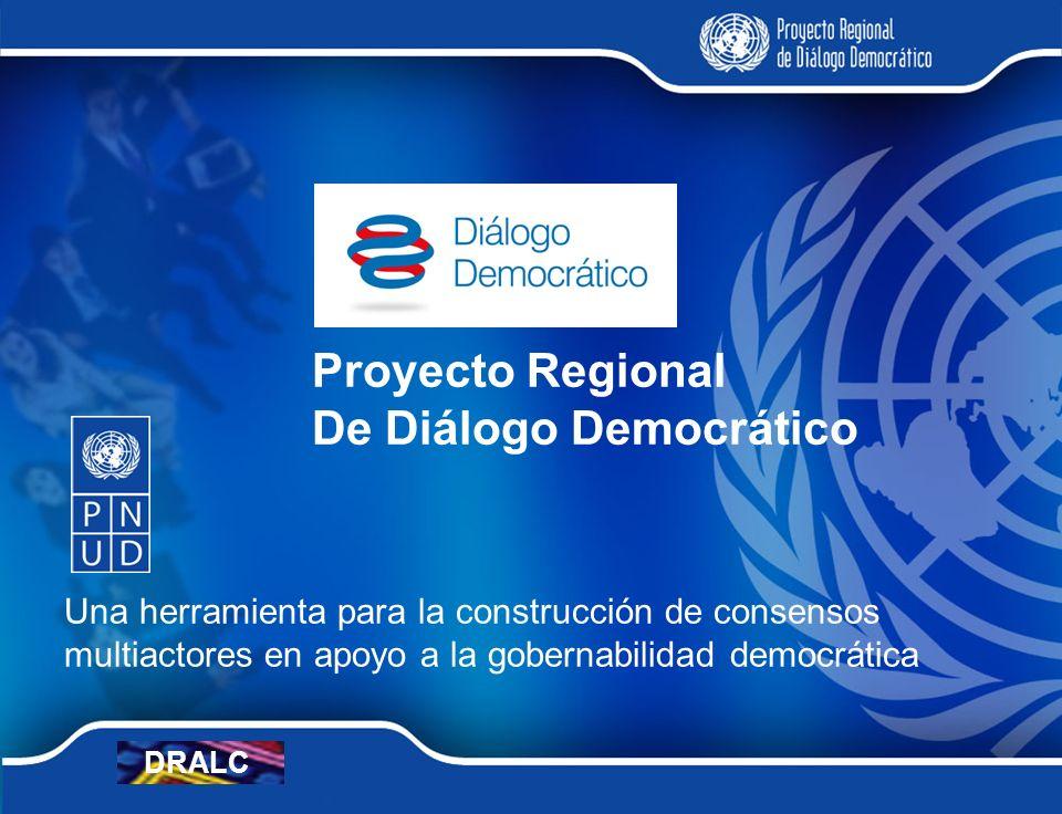 Proyecto Regional De Diálogo Democrático Una herramienta para la construcción de consensos multiactores en apoyo a la gobernabilidad democrática DRALC