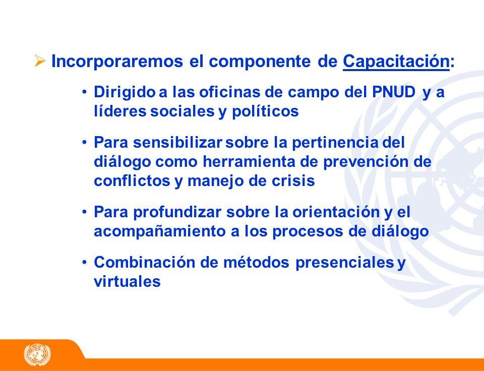 Incorporaremos el componente de Capacitación: Dirigido a las oficinas de campo del PNUD y a líderes sociales y políticos Para sensibilizar sobre la pe