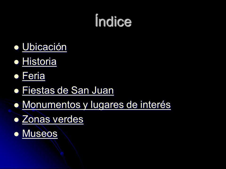 Índice Ubicación Ubicación Ubicación Historia Historia Historia Feria Feria Feria Fiestas de San Juan Fiestas de San Juan Fiestas de San Juan Fiestas