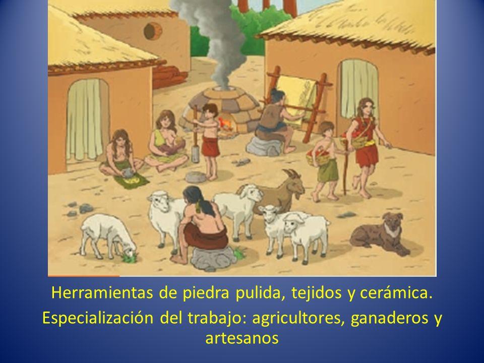 Herramientas de piedra pulida, tejidos y cerámica. Especialización del trabajo: agricultores, ganaderos y artesanos