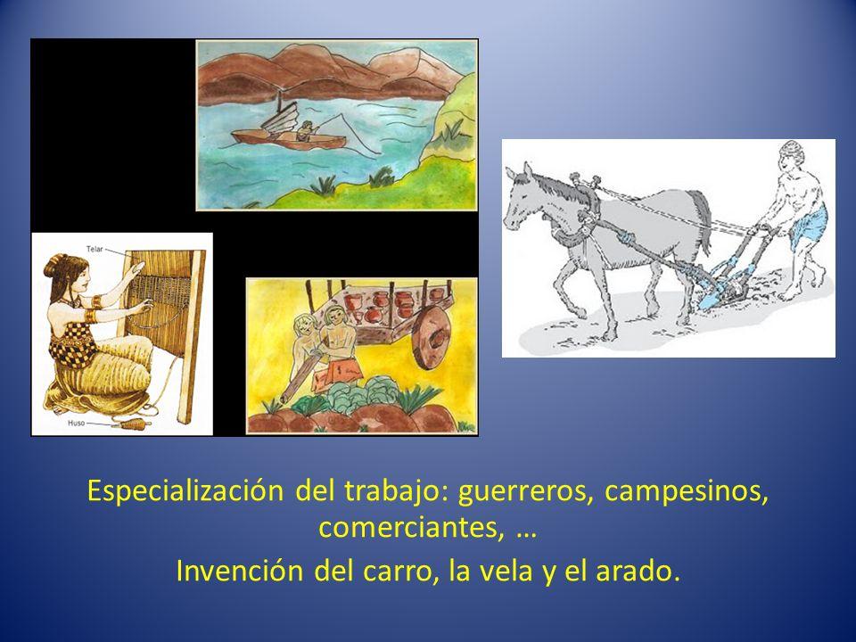 Especialización del trabajo: guerreros, campesinos, comerciantes, … Invención del carro, la vela y el arado.