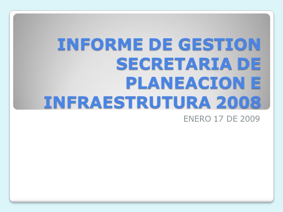 INFORME DE GESTION SECRETARIA DE PLANEACION E INFRAESTRUTURA 2008 ENERO 17 DE 2009