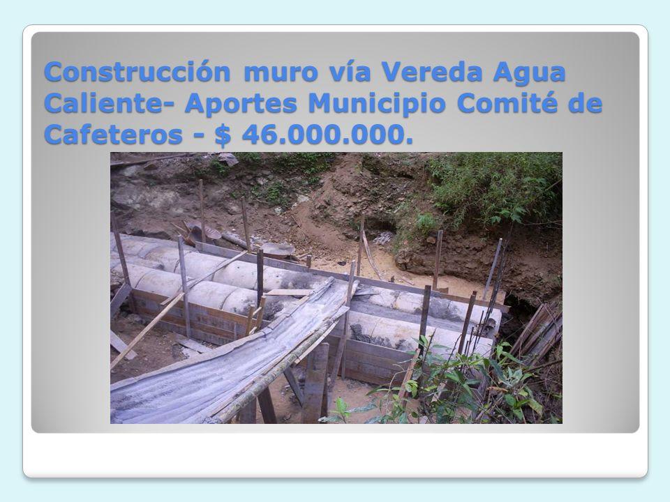 Construcción muro vía Vereda Agua Caliente- Aportes Municipio Comité de Cafeteros - $ 46.000.000.