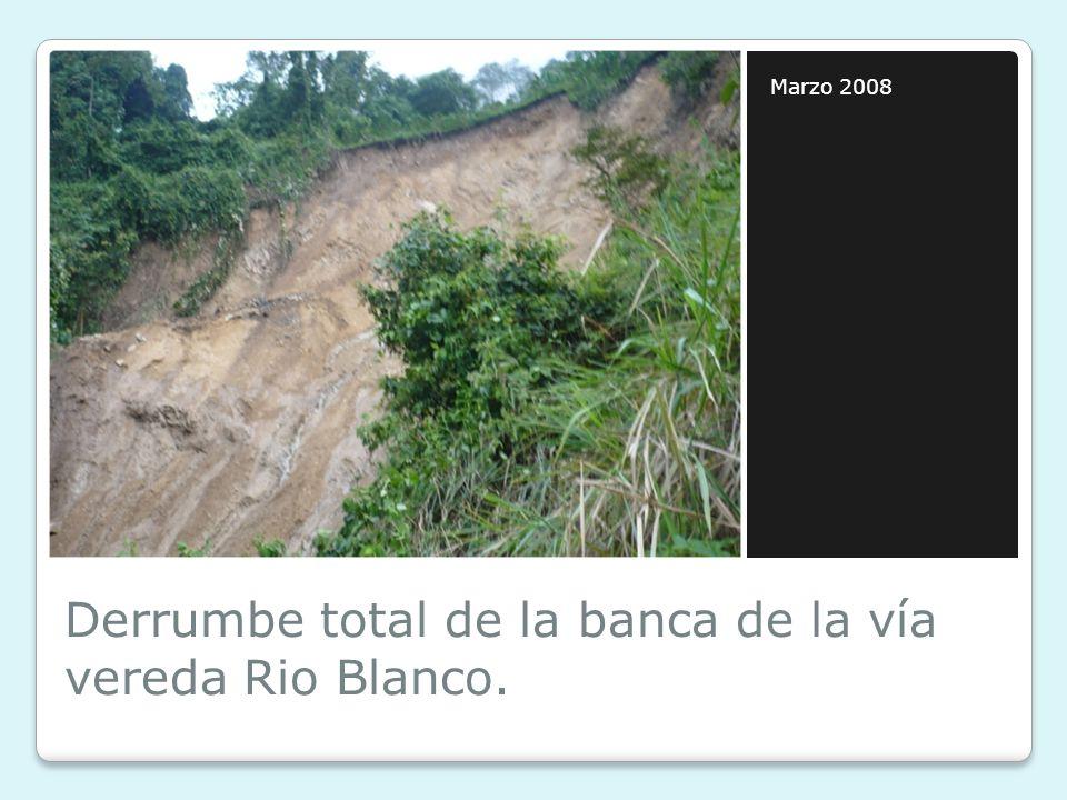 Derrumbe total de la banca de la vía vereda Rio Blanco. Marzo 2008