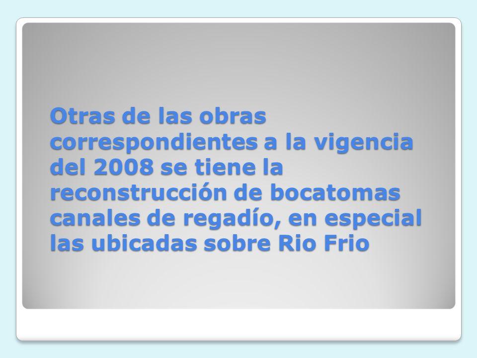 Otras de las obras correspondientes a la vigencia del 2008 se tiene la reconstrucción de bocatomas canales de regadío, en especial las ubicadas sobre Rio Frio