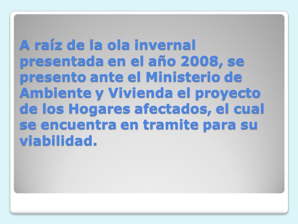 A raíz de la ola invernal presentada en el año 2008, se presento ante el Ministerio de Ambiente y Vivienda el proyecto de los Hogares afectados, el cual se encuentra en tramite para su viabilidad.
