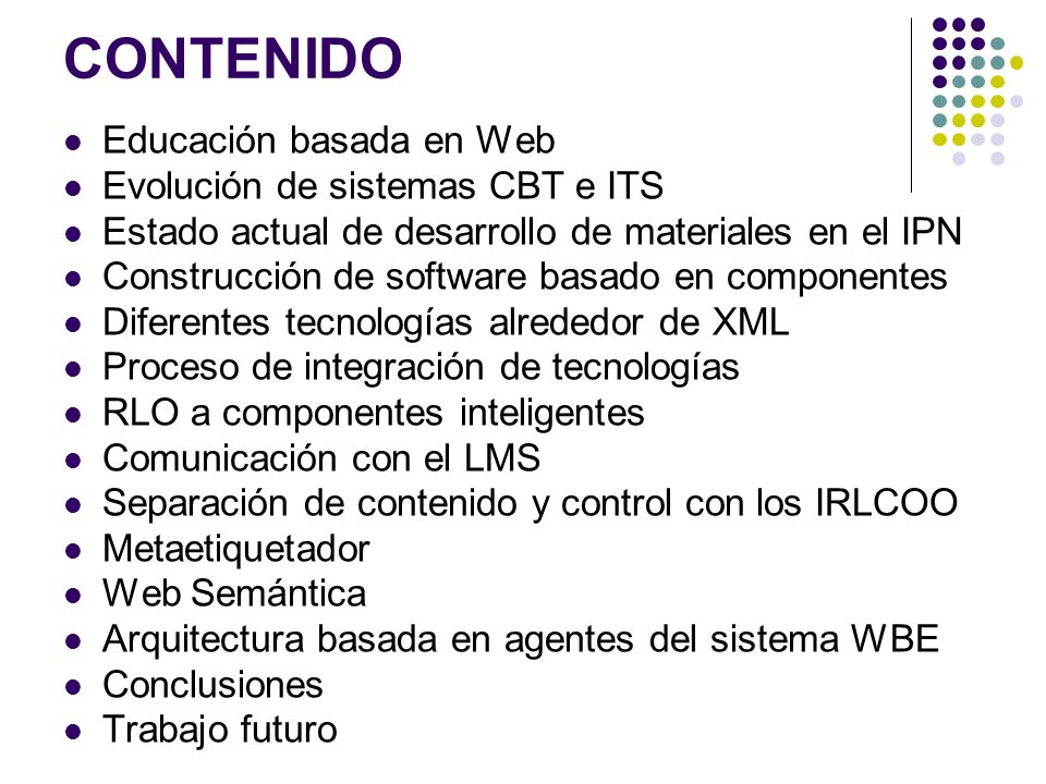 CONTENIDO Educación basada en Web Evolución de sistemas CBT e ITS Estado actual de desarrollo de materiales en el IPN Construcción de software basado en componentes Diferentes tecnologías alrededor de XML Proceso de integración de tecnologías RLO a componentes inteligentes Comunicación con el LMS Separación de contenido y control con los IRLCOO Metaetiquetador Web Semántica Arquitectura basada en agentes del sistema WBE Conclusiones Trabajo futuro