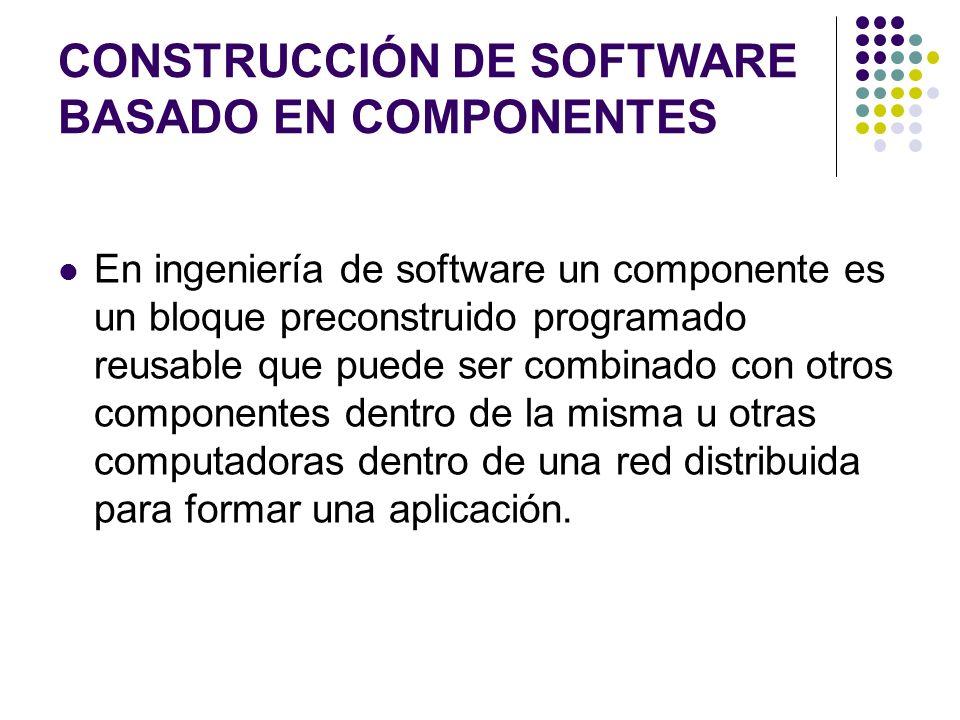 CONSTRUCCIÓN DE SOFTWARE BASADO EN COMPONENTES En ingeniería de software un componente es un bloque preconstruido programado reusable que puede ser combinado con otros componentes dentro de la misma u otras computadoras dentro de una red distribuida para formar una aplicación.