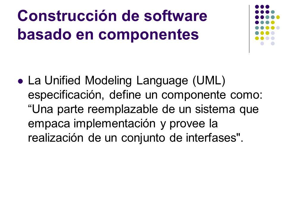Construcción de software basado en componentes La Unified Modeling Language (UML) especificación, define un componente como: Una parte reemplazable de un sistema que empaca implementación y provee la realización de un conjunto de interfases .