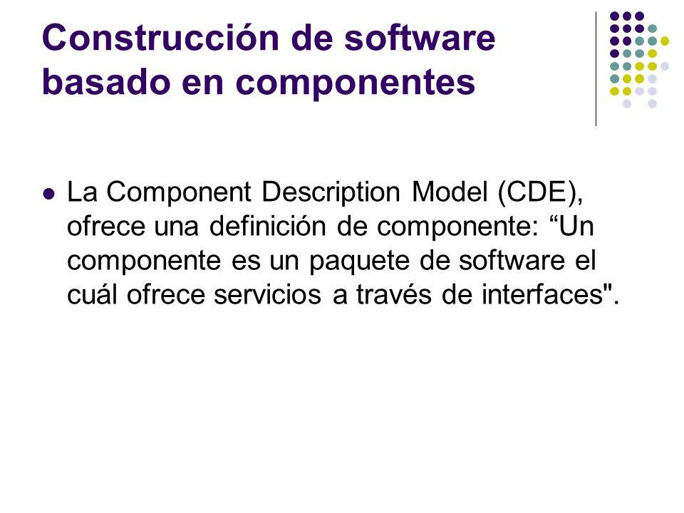 Construcción de software basado en componentes La Component Description Model (CDE), ofrece una definición de componente: Un componente es un paquete de software el cuál ofrece servicios a través de interfaces .