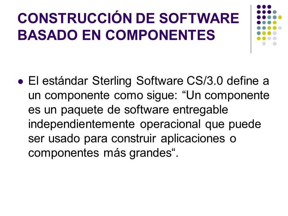 CONSTRUCCIÓN DE SOFTWARE BASADO EN COMPONENTES El estándar Sterling Software CS/3.0 define a un componente como sigue: Un componente es un paquete de software entregable independientemente operacional que puede ser usado para construir aplicaciones o componentes más grandes.