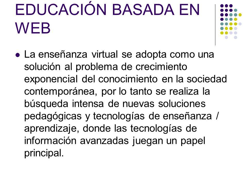 EDUCACIÓN BASADA EN WEB La enseñanza virtual se adopta como una solución al problema de crecimiento exponencial del conocimiento en la sociedad contemporánea, por lo tanto se realiza la búsqueda intensa de nuevas soluciones pedagógicas y tecnologías de enseñanza / aprendizaje, donde las tecnologías de información avanzadas juegan un papel principal.