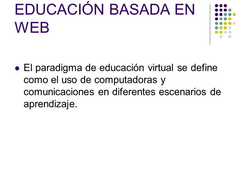 EDUCACIÓN BASADA EN WEB El paradigma de educación virtual se define como el uso de computadoras y comunicaciones en diferentes escenarios de aprendizaje.