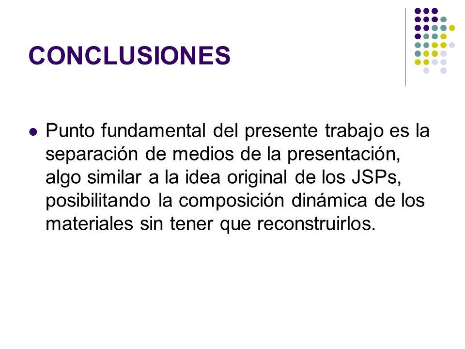 CONCLUSIONES Punto fundamental del presente trabajo es la separación de medios de la presentación, algo similar a la idea original de los JSPs, posibilitando la composición dinámica de los materiales sin tener que reconstruirlos.