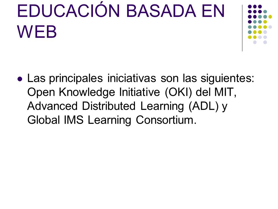 EDUCACIÓN BASADA EN WEB Las principales iniciativas son las siguientes: Open Knowledge Initiative (OKI) del MIT, Advanced Distributed Learning (ADL) y Global IMS Learning Consortium.