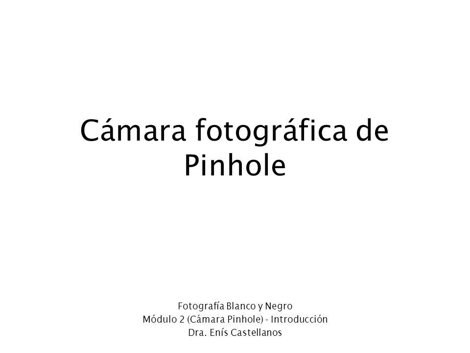 Cámara fotográfica de Pinhole Fotografía Blanco y Negro Módulo 2 (Cámara Pinhole) - Introducción Dra. Enís Castellanos