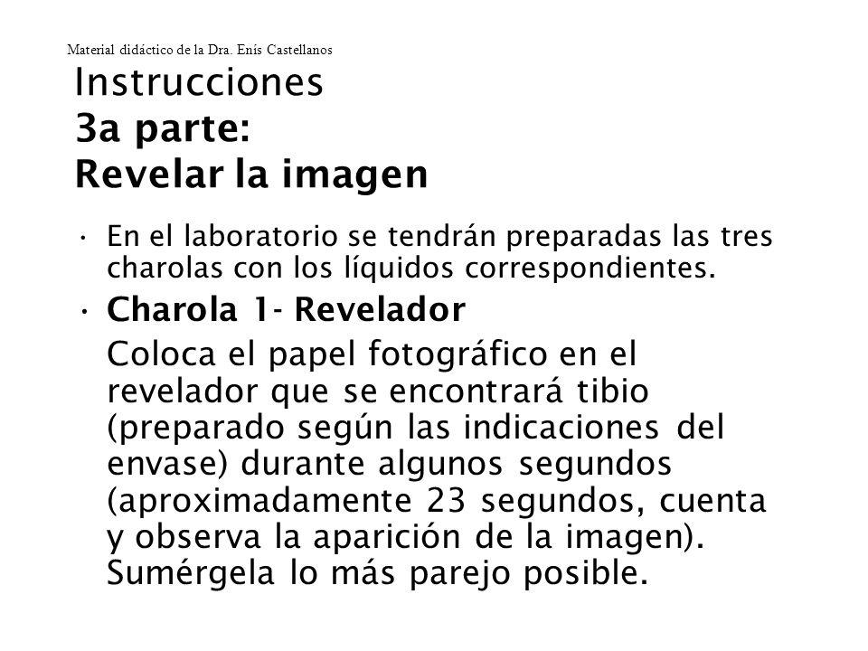 Instrucciones 3a parte: Revelar la imagen En el laboratorio se tendrán preparadas las tres charolas con los líquidos correspondientes. Charola 1- Reve