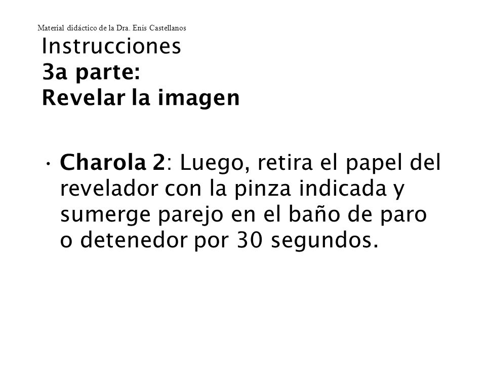 Instrucciones 3a parte: Revelar la imagen Charola 2: Luego, retira el papel del revelador con la pinza indicada y sumerge parejo en el baño de paro o