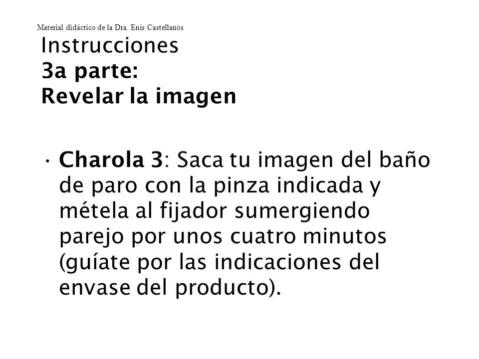 Instrucciones 3a parte: Revelar la imagen Charola 3: Saca tu imagen del baño de paro con la pinza indicada y métela al fijador sumergiendo parejo por