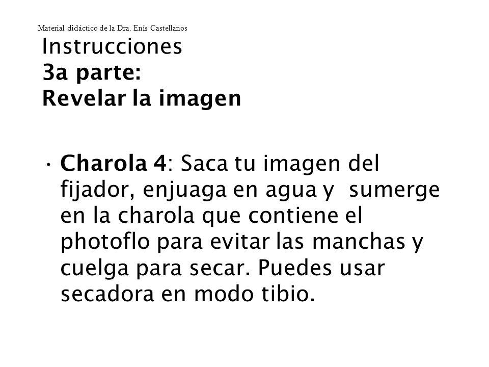 Instrucciones 3a parte: Revelar la imagen Charola 4: Saca tu imagen del fijador, enjuaga en agua y sumerge en la charola que contiene el photoflo para