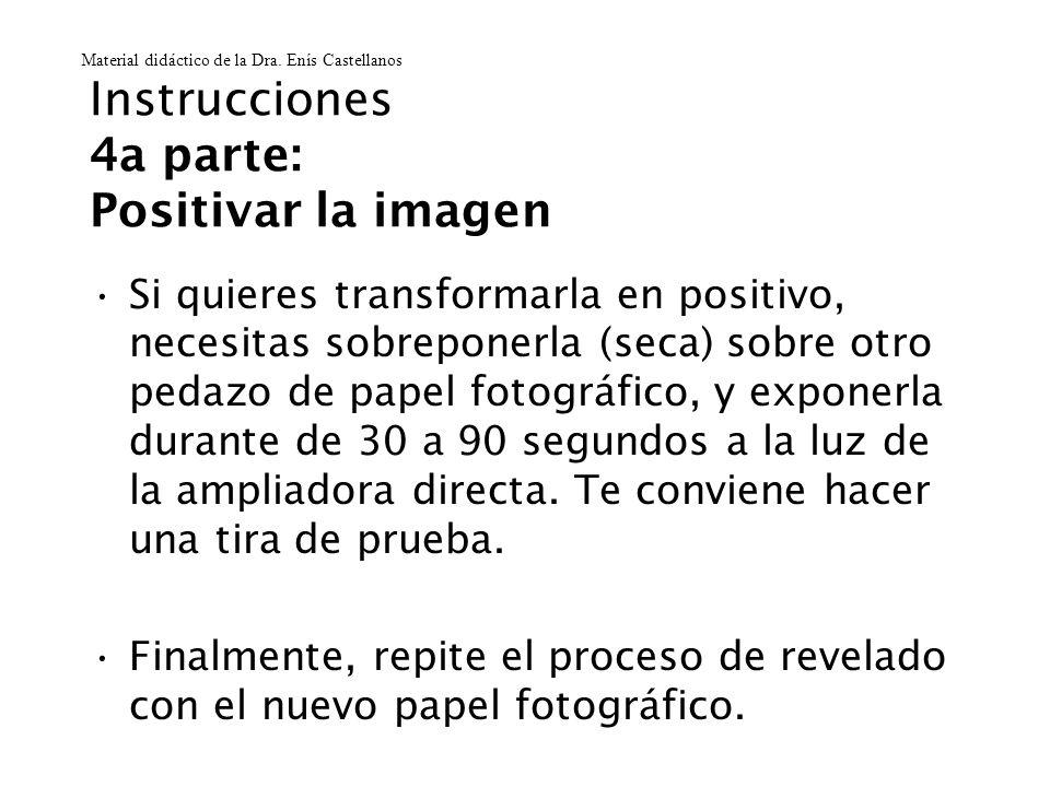 Instrucciones 4a parte: Positivar la imagen Si quieres transformarla en positivo, necesitas sobreponerla (seca) sobre otro pedazo de papel fotográfico