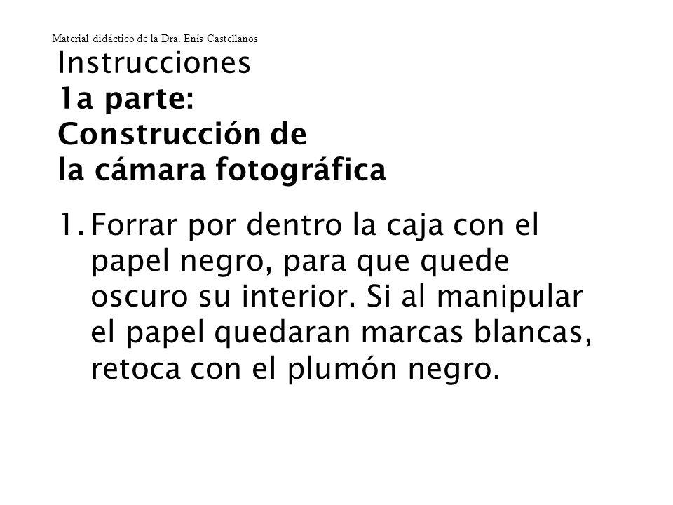 Instrucciones 1a parte: Construcción de la cámara fotográfica 1.Forrar por dentro la caja con el papel negro, para que quede oscuro su interior. Si al