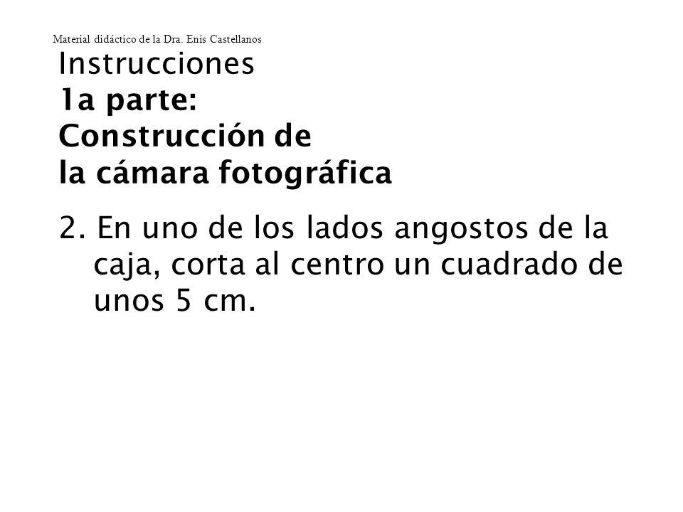 Instrucciones 1a parte: Construcción de la cámara fotográfica 2. En uno de los lados angostos de la caja, corta al centro un cuadrado de unos 5 cm. Ma
