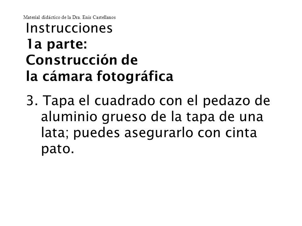 Instrucciones 1a parte: Construcción de la cámara fotográfica 3. Tapa el cuadrado con el pedazo de aluminio grueso de la tapa de una lata; puedes aseg
