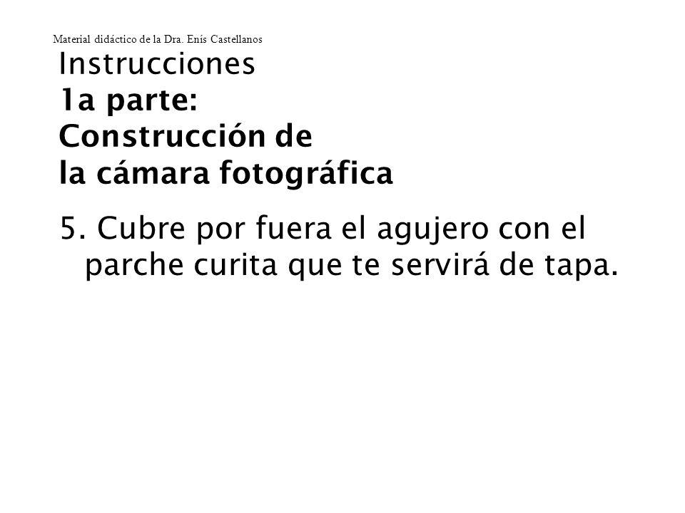 Instrucciones 1a parte: Construcción de la cámara fotográfica 5. Cubre por fuera el agujero con el parche curita que te servirá de tapa. Material didá