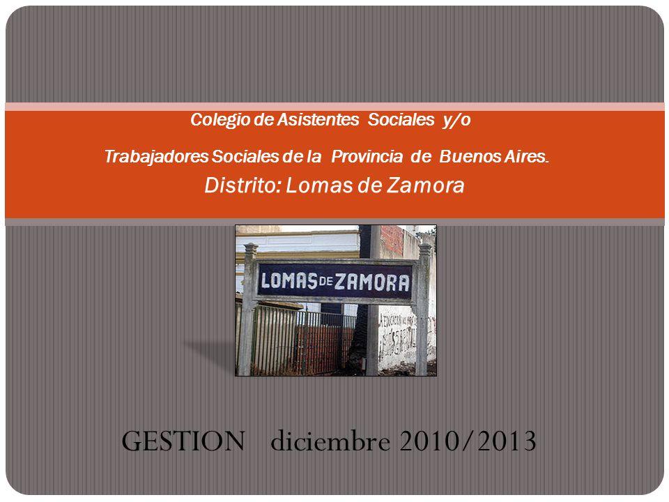 GESTION diciembre 2010/2013 Colegio de Asistentes Sociales y/o Trabajadores Sociales de la Provincia de Buenos Aires. Distrito: Lomas de Zamora