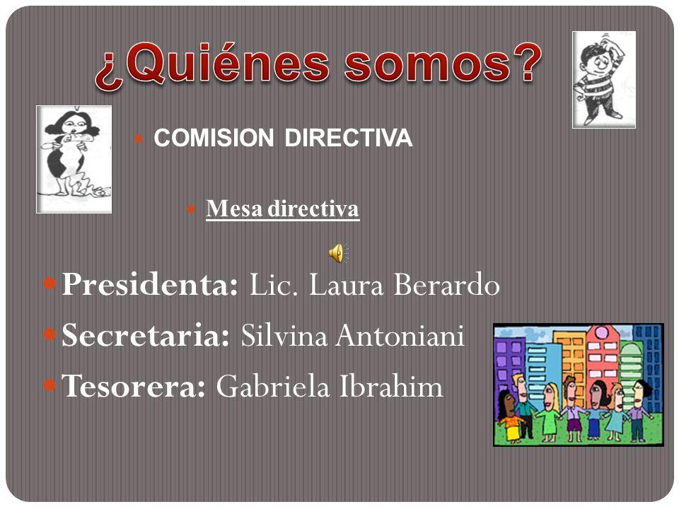 COMISION DIRECTIVA Mesa directiva Presidenta: Lic. Laura Berardo Secretaria: Silvina Antoniani Tesorera: Gabriela Ibrahim