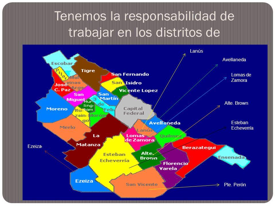 Tenemos la responsabilidad de trabajar en los distritos de Alte. Brown Esteban Echeverría Lomas de Zamora Avellaneda Lanús Ezeiza Pte. Perón